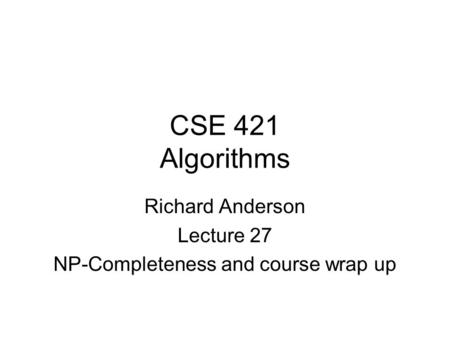 CSE 421 Algorithms Richard Anderson Lecture 27 NP-Completeness and course wrap up.