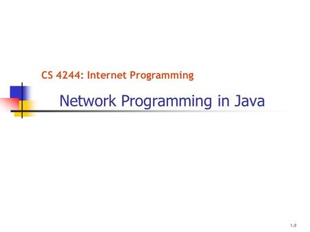 CS 4244: Internet Programming Network Programming in Java 1.0.