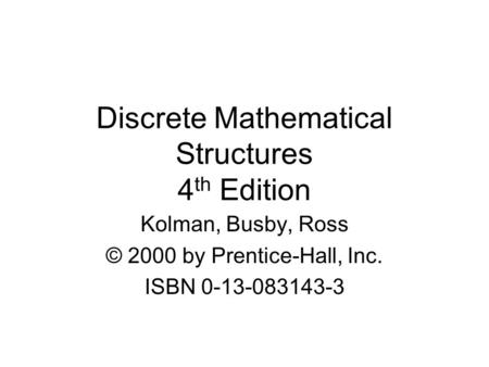 Discrete Mathematical Structures 4 th Edition Kolman, Busby, Ross © 2000 by Prentice-Hall, Inc. ISBN 0-13-083143-3.
