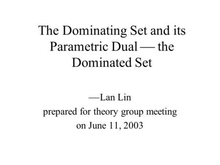 The Dominating Set and its Parametric Dual  the Dominated Set  Lan Lin prepared for theory group meeting on June 11, 2003.