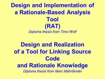 Design and Implementation of a Rationale-Based Analysis Tool (RAT) Diploma thesis from Timo Wolf Design and Realization of a Tool for Linking Source Code.