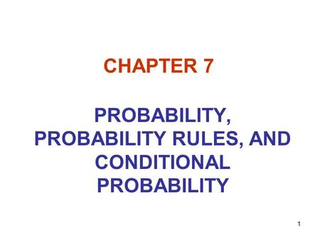 1 CHAPTER 7 PROBABILITY, PROBABILITY RULES, AND CONDITIONAL PROBABILITY.