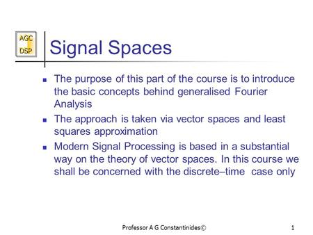 AGC DSP AGC DSP Professor A G Constantinides©1 Signal Spaces The purpose of this part of the course is to introduce the basic concepts behind generalised.