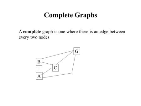 Complete Graphs A complete graph is one where there is an edge between every two nodes A C B G.