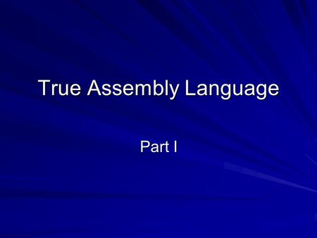 True Assembly Language Part I. The Assembly Process The process of translating a MAL code (an assembly language program) into machine code (a sequence.