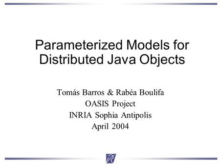 Parameterized Models for Distributed Java Objects Tomás Barros & Rabéa Boulifa OASIS Project INRIA Sophia Antipolis April 2004.