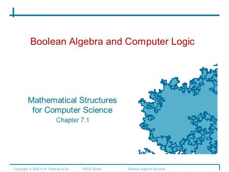 Boolean Algebra and Computer Logic Mathematical Structures for Computer Science Chapter 7.1 Copyright © 2006 W.H. Freeman & Co.MSCS SlidesBoolean Algebra.