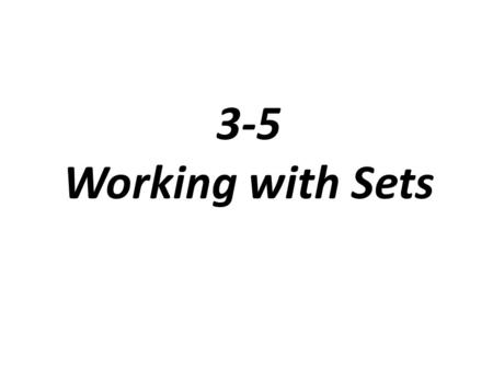 3-5 Working with Sets. Different Sets Roster Set: lists the elements of a set within braces, { } Example: the set of multiples of 2 {2, 4, 6, 8, …} Set-builder.