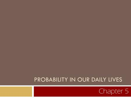 PROBABILITY IN OUR DAILY LIVES Chapter 5. 5.1 How Can Probability Quantify Randomness?
