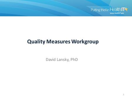 Quality Measures Workgroup David Lansky, PhD 1. Quality Measures Workgroup 2012 Stage 2 Quality Measure Development Stage 2 NPRM Review Alignment with.