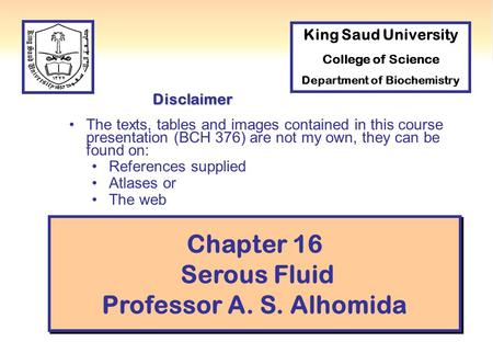 1 Chapter 16 Serous Fluid Professor A. S. Alhomida Disclaimer The texts, tables and images contained in this course presentation (BCH 376) are not my own,