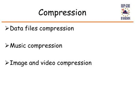 Compression  Data files compression  Music compression  Image and video compression.