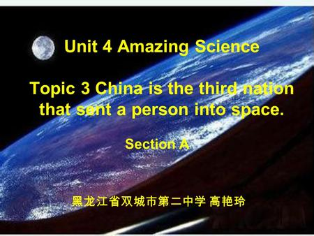 Unit 4 Amazing Science Topic 3 China is the third nation that sent a person into space. Section A 黑龙江省双城市第二中学 高艳玲.