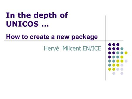 In the depth of UNICOS … Hervé Milcent EN/ICE How to create a new package.
