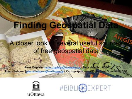 Finding Geospatial Data A closer look at several useful sources of free geospatial data René Duplain Data Analyst,