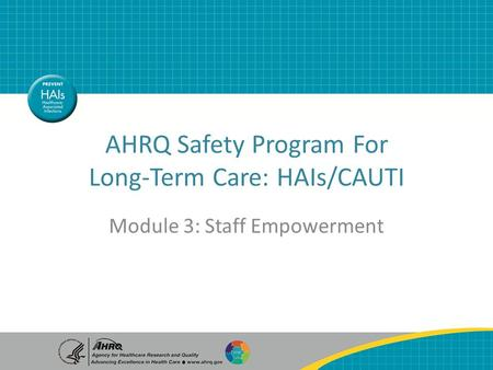 AHRQ Safety Program For Long-Term Care: HAIs/CAUTI Module 3: Staff Empowerment.