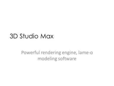 3D Studio Max Powerful rendering engine, lame-o modeling software.