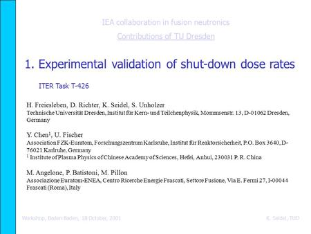 IEA collaboration in fusion neutronics Contributions of TU Dresden Workshop, Baden-Baden, 18 October, 2001 K. Seidel, TUD 1. Experimental validation of.