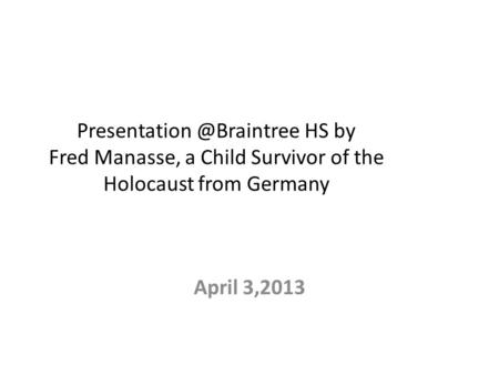 HS by Fred Manasse, a Child Survivor of the Holocaust from Germany April 3,2013.