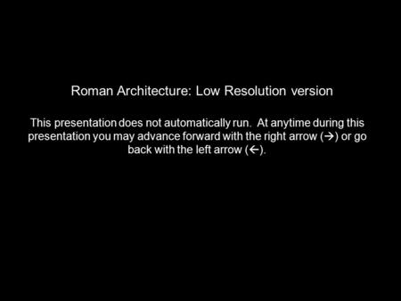 Roman Architecture: Low Resolution version This presentation does not automatically run. At anytime during this presentation you may advance forward with.