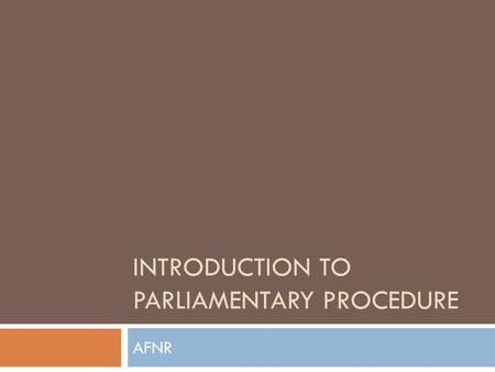 INTRODUCTION TO PARLIAMENTARY PROCEDURE AFNR. Today we will…  Identify characteristics found in a chapter conducting team and presiding officer.  Define.