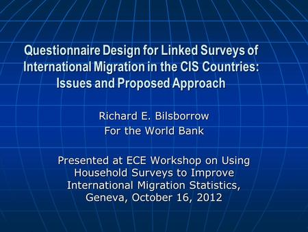Questionnaire Design for Linked Surveys of International Migration in the CIS Countries: Issues and Proposed Approach Richard E. Bilsborrow For the World.