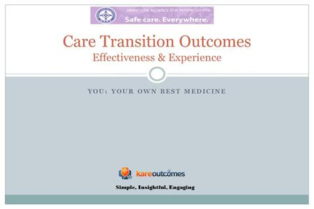 YOU: YOUR OWN BEST MEDICINE Care Transition Outcomes Effectiveness & Experience Simple, Insightful, Engaging.