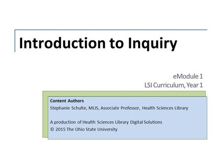 Introduction to Inquiry Content Authors Stephanie Schulte, MLIS, Associate Professor, Health Sciences Library A production of Health Sciences Library Digital.