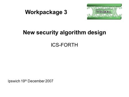 Workpackage 3 New security algorithm design ICS-FORTH Ipswich 19 th December 2007.