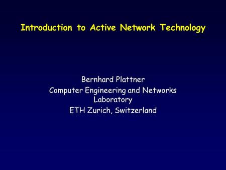 Introduction to Active Network Technology Bernhard Plattner Computer Engineering and Networks Laboratory ETH Zurich, Switzerland.