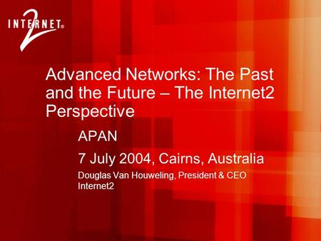 Advanced Networks: The Past and the Future – The Internet2 Perspective APAN 7 July 2004, Cairns, Australia Douglas Van Houweling, President & CEO Internet2.