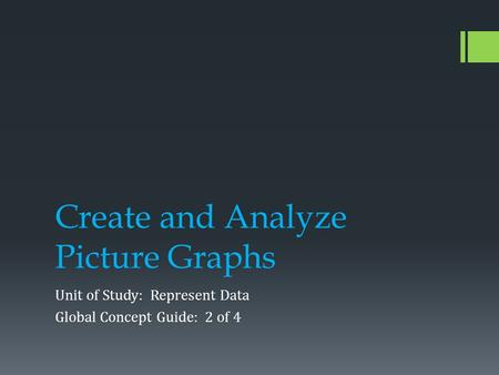Create and Analyze Picture Graphs Unit of Study: Represent Data Global Concept Guide: 2 of 4.