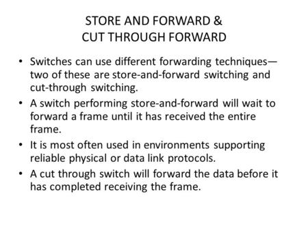STORE AND FORWARD & CUT THROUGH FORWARD Switches can use different forwarding techniques— two of these are store-and-forward switching and cut-through.