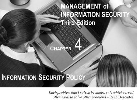 MANAGEMENT of INFORMATION SECURITY Third Edition C HAPTER 4 I NFORMATION S ECURITY P OLICY Each problem that I solved became a rule which served afterwards.