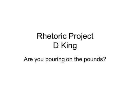 Rhetoric Project D King Are you pouring on the pounds?