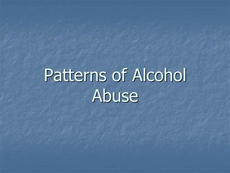 Patterns of Alcohol Abuse. Binge Drinking – periodic excessive drinking. Binge Drinking – periodic excessive drinking. Take form as a social event or.