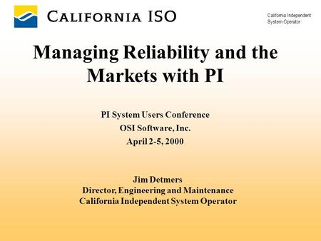 California Independent System Operator Managing Reliability and the Markets with PI PI System Users Conference OSI Software, Inc. April 2-5, 2000 Jim Detmers.