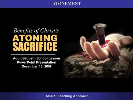 ATONEMENT ADAPT Teaching Approach ATONING SACRIFICE Benefits of Christ's Adult Sabbath School Lesson PowerPoint Presentation December 13, 2008.