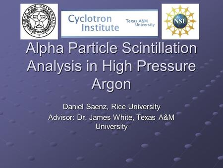 Alpha Particle Scintillation Analysis in High Pressure Argon Daniel Saenz, Rice University Advisor: Dr. James White, Texas A&M University.