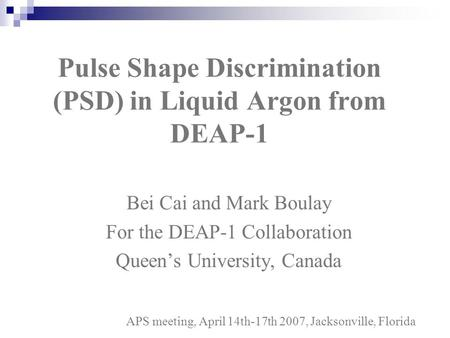 Bei Cai and Mark Boulay For the DEAP-1 Collaboration Queen's University, Canada Pulse Shape Discrimination (PSD) in Liquid Argon from DEAP-1 APS meeting,