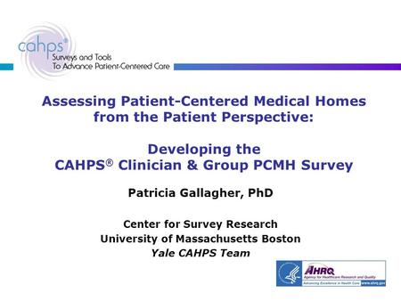 Assessing Patient-Centered Medical Homes from the Patient Perspective: Developing the CAHPS ® Clinician & Group PCMH Survey Patricia Gallagher, PhD Center.