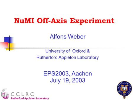 NuMI Off-Axis Experiment Alfons Weber University of Oxford & Rutherford Appleton Laboratory EPS2003, Aachen July 19, 2003.