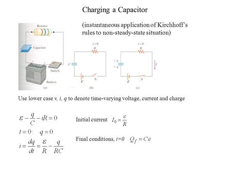 Charging a Capacitor (instantaneous application of Kirchhoff's rules to non-steady-state situation) Use lower case v, i, q to denote time-varying voltage,
