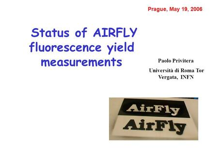 Status of AIRFLY fluorescence yield measurements Paolo Privitera Università di Roma Tor Vergata, INFN Prague, May 19, 2006.
