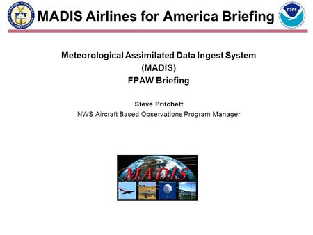 MADIS Airlines for America Briefing Meteorological Assimilated Data Ingest System (MADIS) FPAW Briefing Steve Pritchett NWS Aircraft Based Observations.