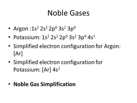 Noble Gases Argon :1s 2 2s 2 2p 6 3s 2 3p 6 Potassium: 1s 2 2s 2 2p 6 3s 2 3p 6 4s 1 Simplified electron configuration for Argon: [Ar] Simplified electron.