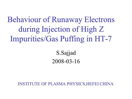 Behaviour of Runaway Electrons during Injection of High Z Impurities/Gas Puffing in HT-7 S.Sajjad 2008-03-16 INSTITUTE OF PLASMA PHYSICS,HEFEI CHINA.