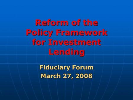 Reform of the Policy Framework for Investment Lending Fiduciary Forum March 27, 2008.