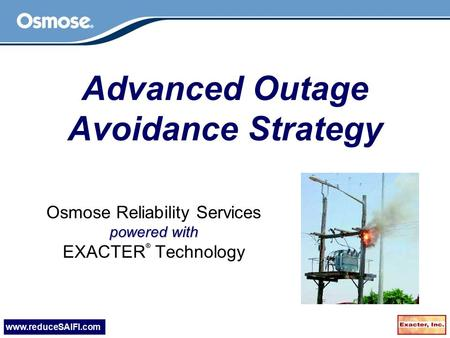 Www.reduceSAIFI.com Advanced Outage Avoidance Strategy Osmose Reliability Services powered with EXACTER ® Technology.
