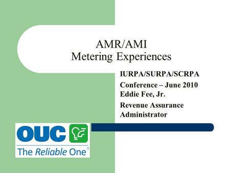 AMR/AMI Metering Experiences IURPA/SURPA/SCRPA Conference – June 2010 Eddie Fee, Jr. Revenue Assurance Administrator.